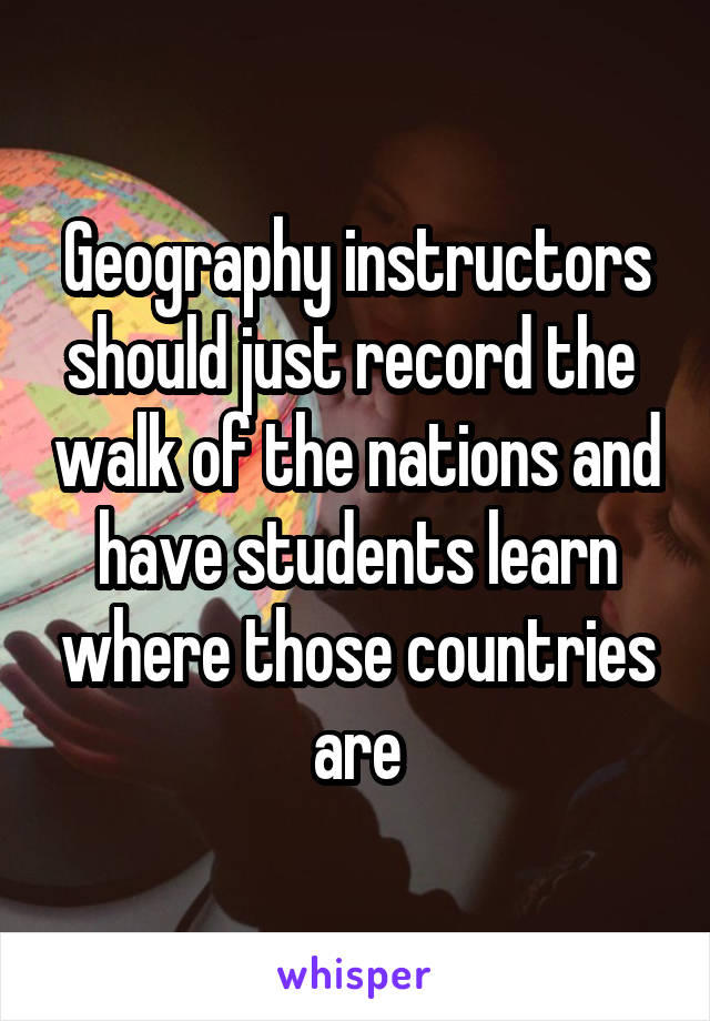 Geography instructors should just record the  walk of the nations and have students learn where those countries are