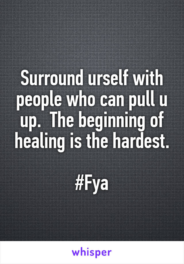 Surround urself with people who can pull u up.  The beginning of healing is the hardest.  #Fya