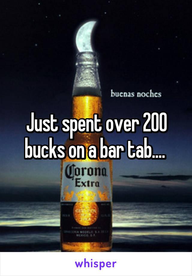 Just spent over 200 bucks on a bar tab....