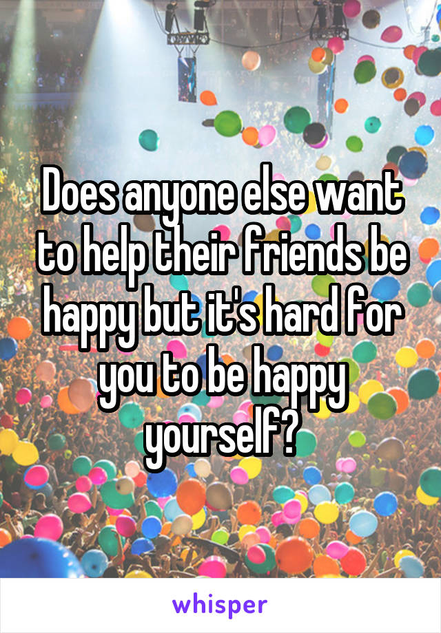 Does anyone else want to help their friends be happy but it's hard for you to be happy yourself?