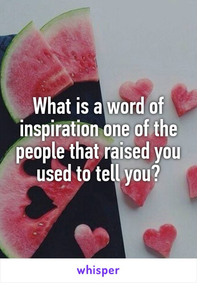 What is a word of inspiration one of the people that raised you used to tell you?