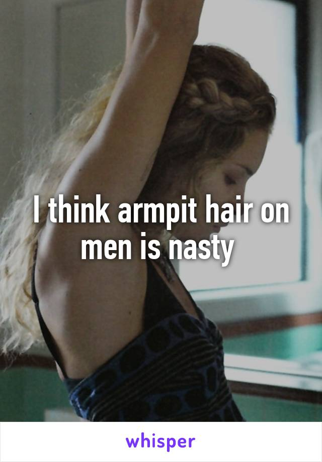 I think armpit hair on men is nasty