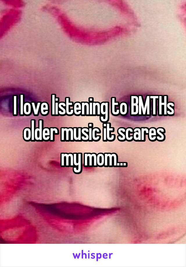 I love listening to BMTHs older music it scares my mom...