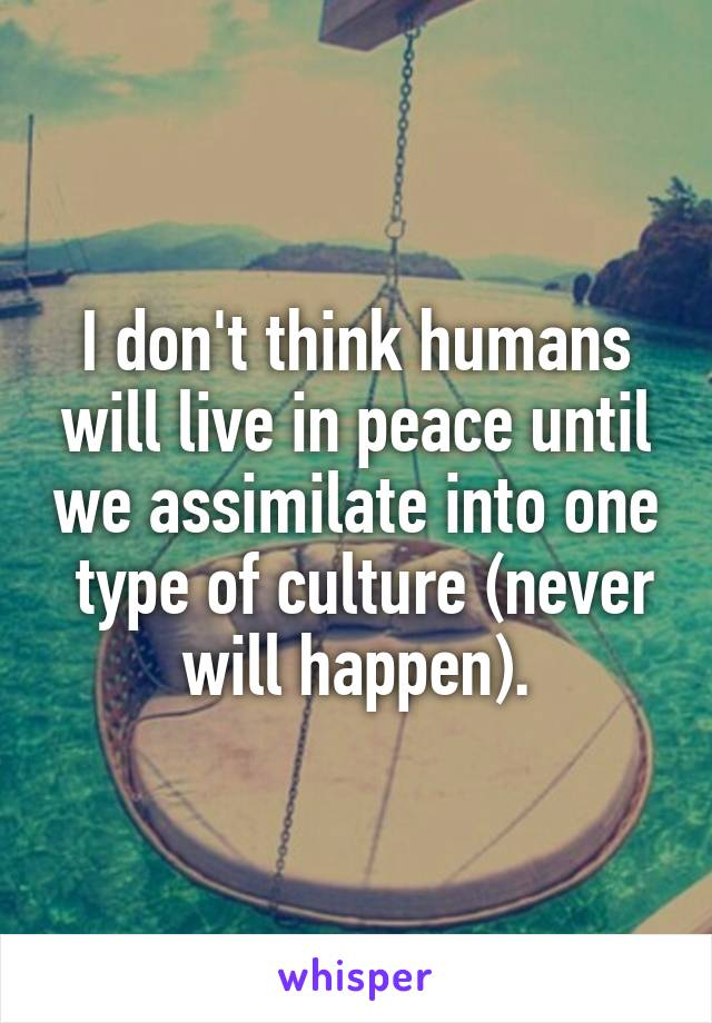 I don't think humans will live in peace until we assimilate into one  type of culture (never will happen).