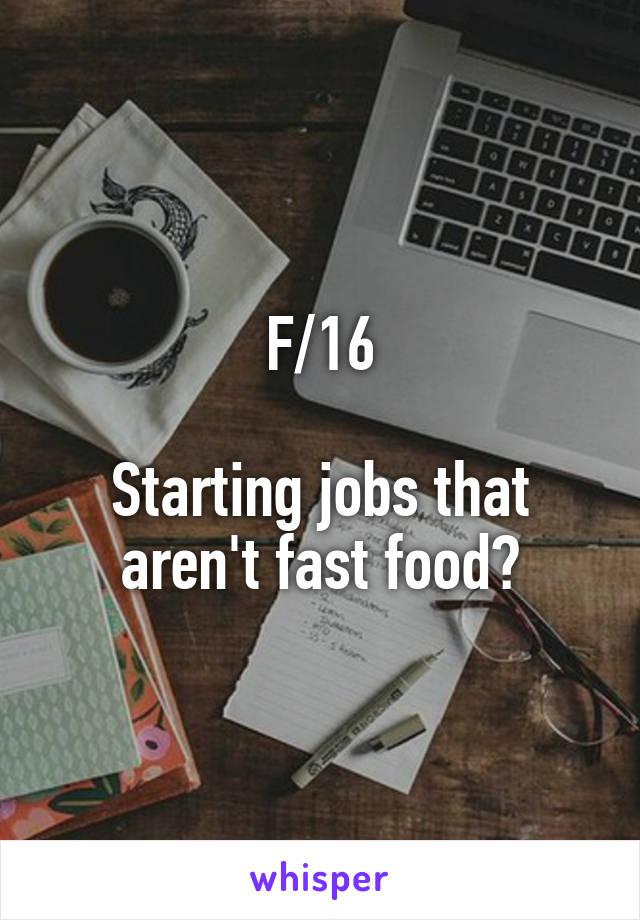 F/16  Starting jobs that aren't fast food?