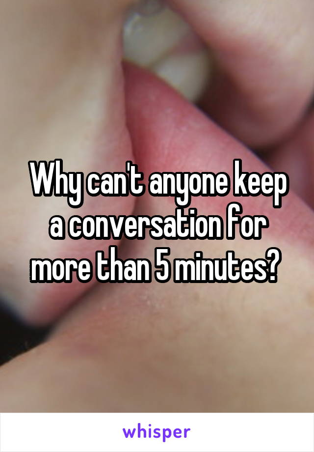 Why can't anyone keep a conversation for more than 5 minutes?