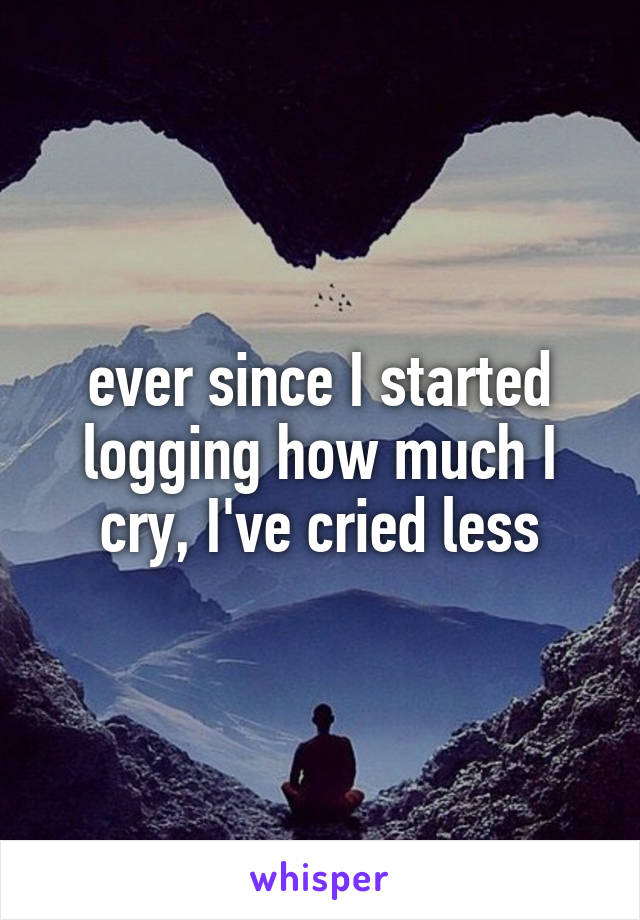 ever since I started logging how much I cry, I've cried less