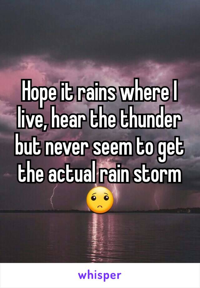 Hope it rains where I live, hear the thunder but never seem to get the actual rain storm 🙁
