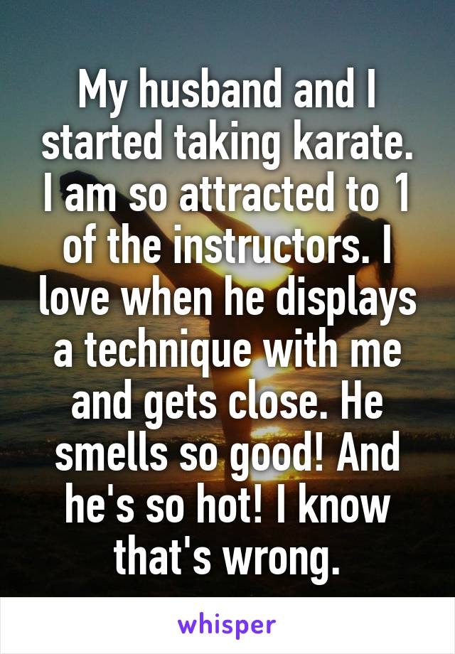 My husband and I started taking karate. I am so attracted to 1 of the instructors. I love when he displays a technique with me and gets close. He smells so good! And he's so hot! I know that's wrong.