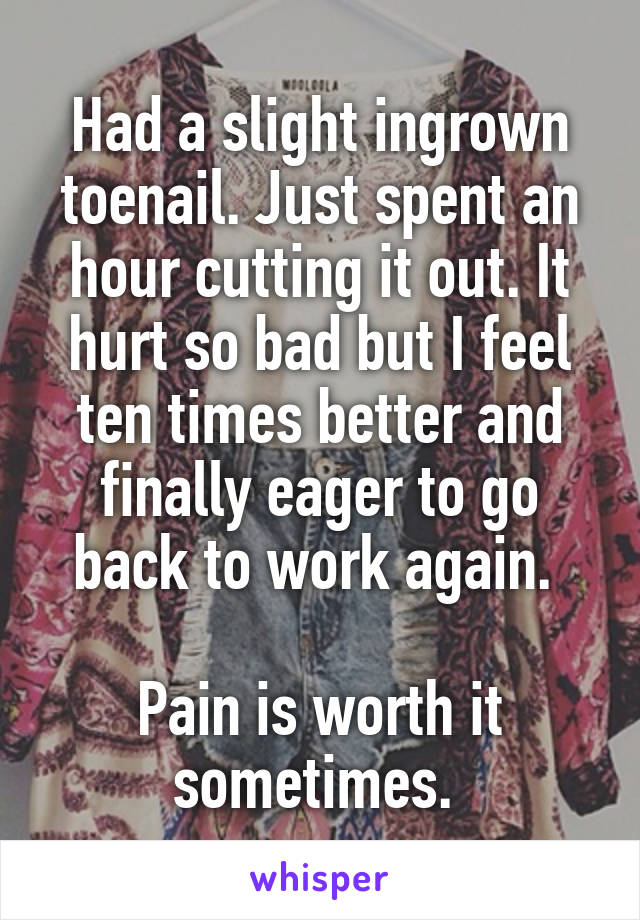 Had a slight ingrown toenail. Just spent an hour cutting it out. It hurt so bad but I feel ten times better and finally eager to go back to work again.   Pain is worth it sometimes.