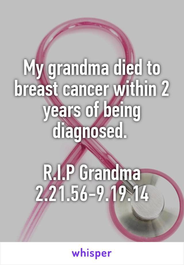 My grandma died to breast cancer within 2 years of being diagnosed.   R.I.P Grandma 2.21.56-9.19.14
