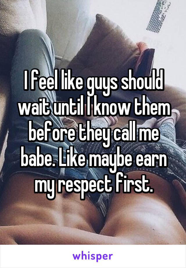 I feel like guys should wait until I know them before they call me babe. Like maybe earn my respect first.