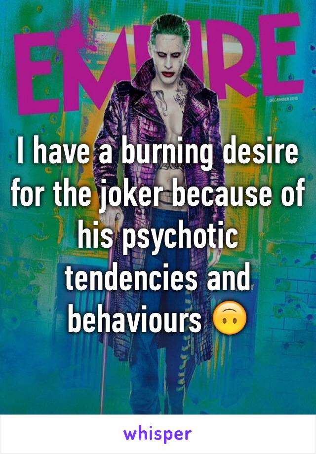 I have a burning desire for the joker because of his psychotic tendencies and behaviours 🙃