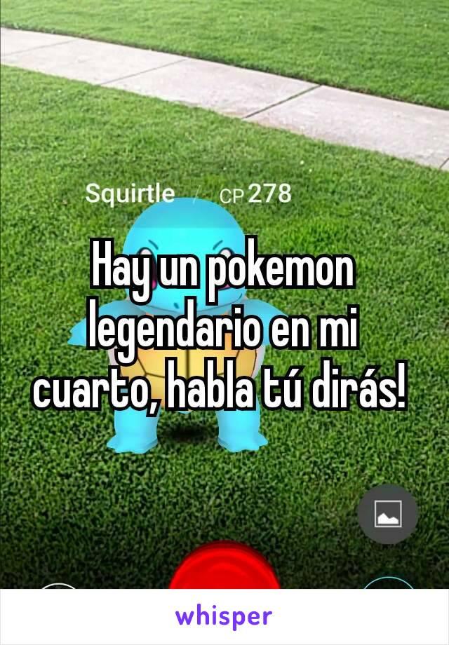 Hay un pokemon legendario en mi cuarto, habla tú dirás!