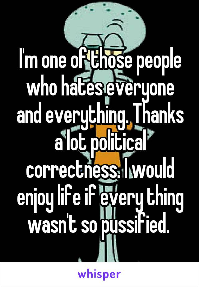 I'm one of those people who hates everyone and everything. Thanks a lot political correctness. I would enjoy life if every thing wasn't so pussified.