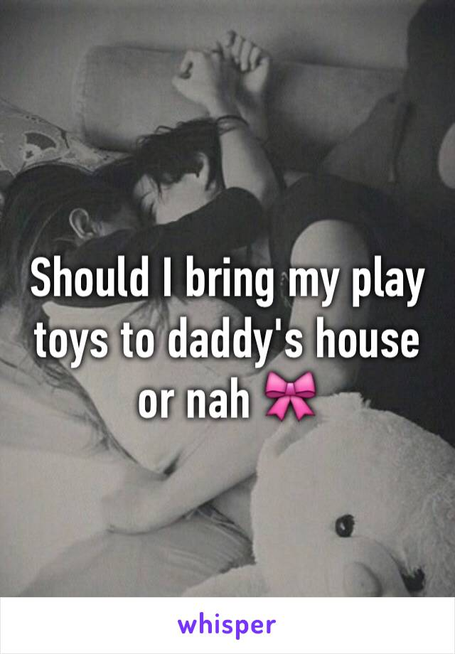 Should I bring my play toys to daddy's house or nah 🎀