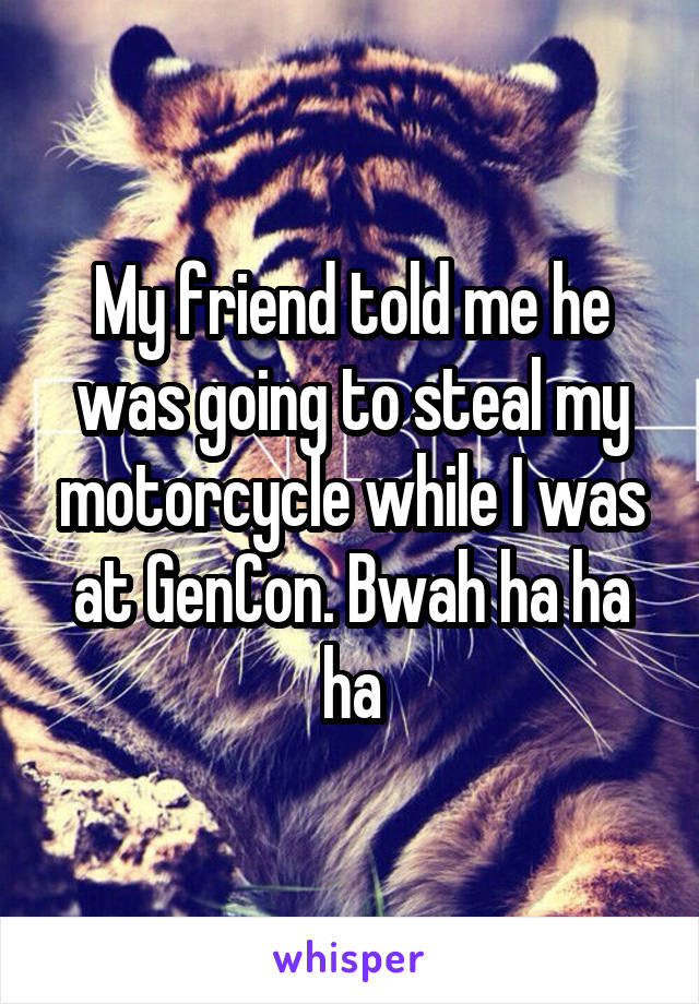My friend told me he was going to steal my motorcycle while I was at GenCon. Bwah ha ha ha