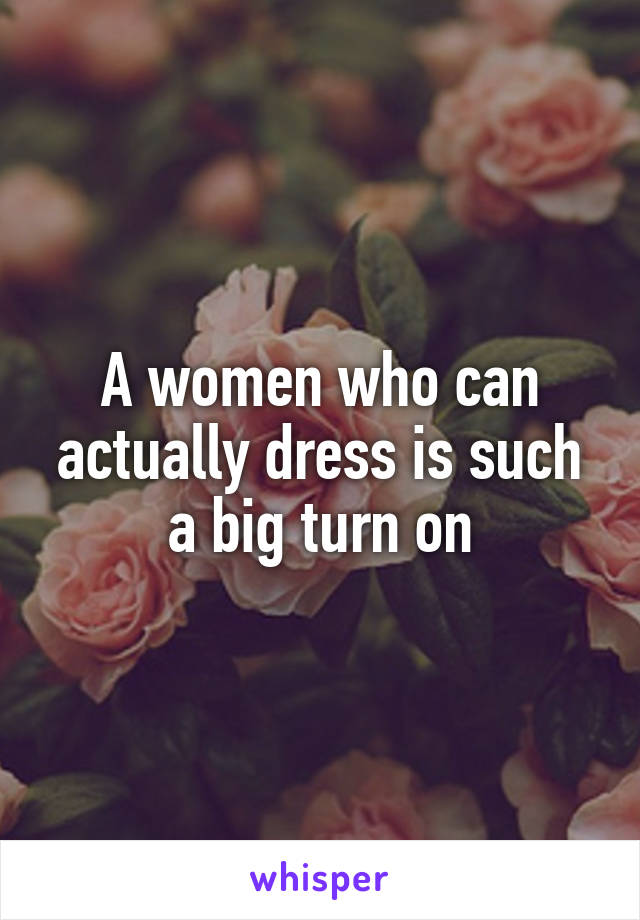A women who can actually dress is such a big turn on