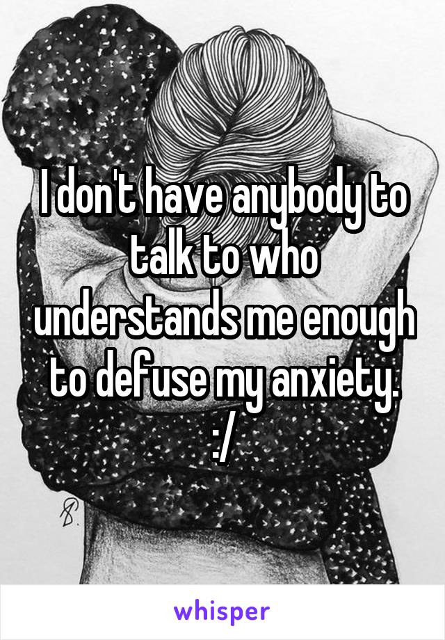 I don't have anybody to talk to who understands me enough to defuse my anxiety. :/