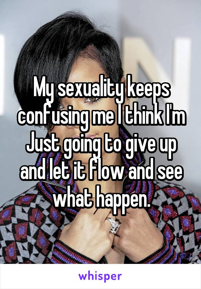My sexuality keeps confusing me I think I'm Just going to give up and let it flow and see what happen.
