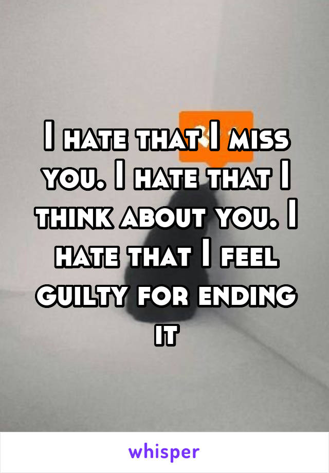 I hate that I miss you. I hate that I think about you. I hate that I feel guilty for ending it