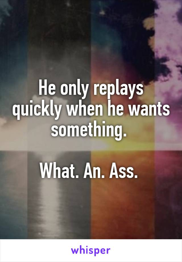 He only replays quickly when he wants something.   What. An. Ass.