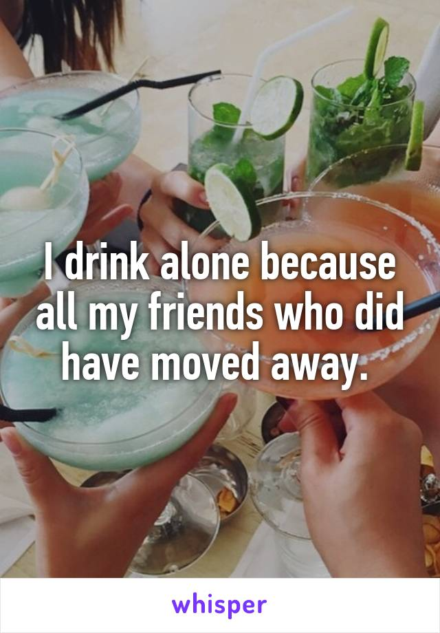 I drink alone because all my friends who did have moved away.