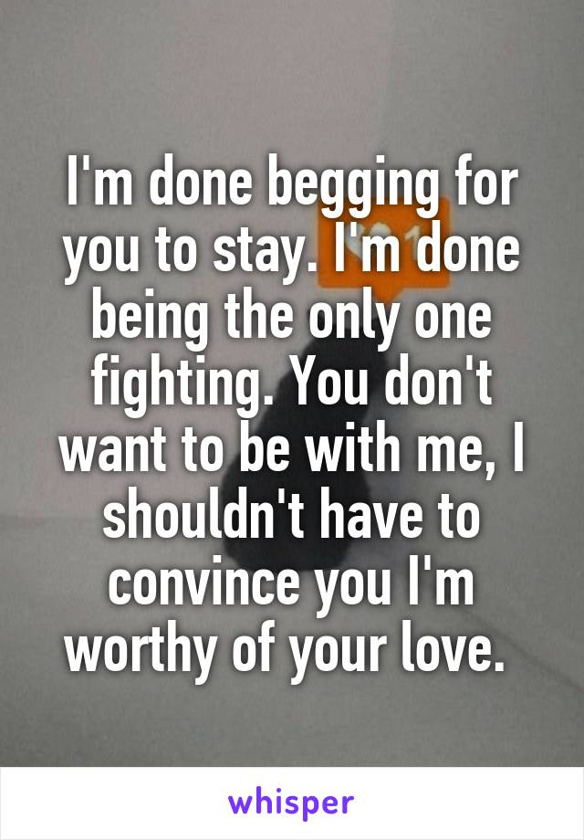 I'm done begging for you to stay. I'm done being the only one fighting. You don't want to be with me, I shouldn't have to convince you I'm worthy of your love.