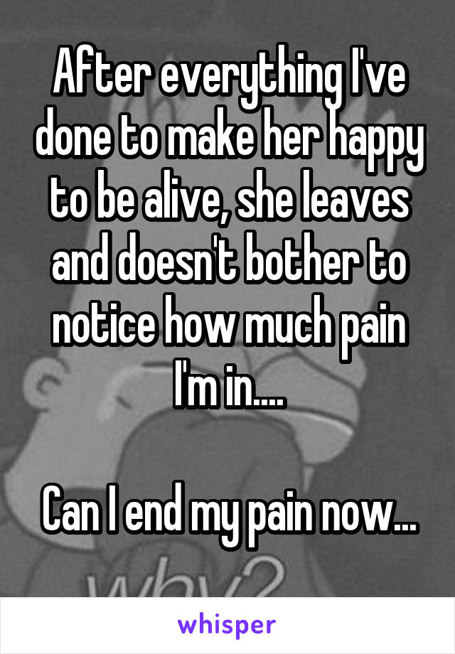 After everything I've done to make her happy to be alive, she leaves and doesn't bother to notice how much pain I'm in....  Can I end my pain now...