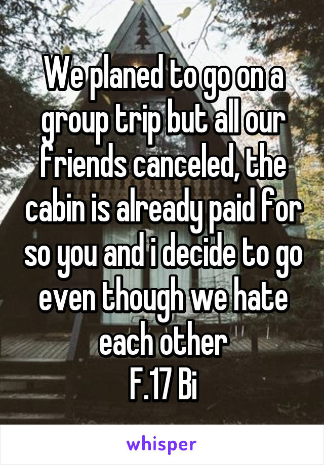 We planed to go on a group trip but all our friends canceled, the cabin is already paid for so you and i decide to go even though we hate each other F.17 Bi