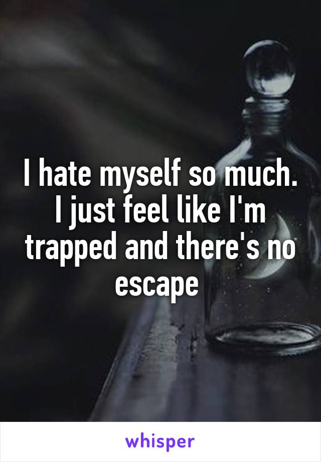 I hate myself so much. I just feel like I'm trapped and there's no escape