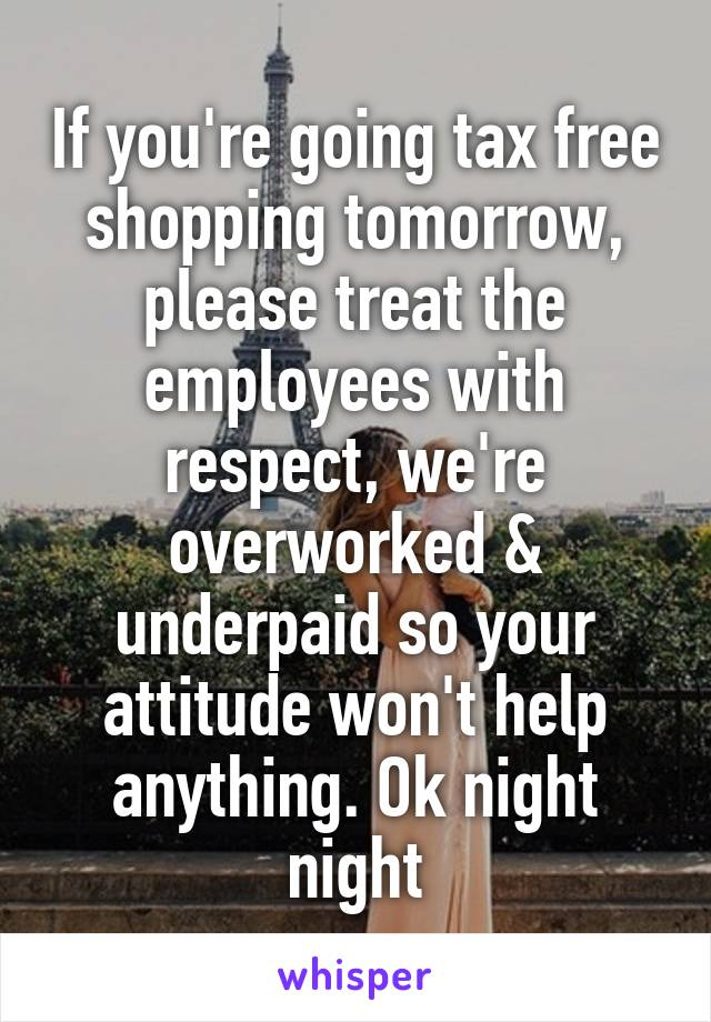 If you're going tax free shopping tomorrow, please treat the employees with respect, we're overworked & underpaid so your attitude won't help anything. Ok night night