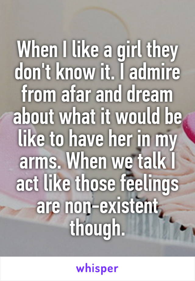 When I like a girl they don't know it. I admire from afar and dream about what it would be like to have her in my arms. When we talk I act like those feelings are non-existent though.