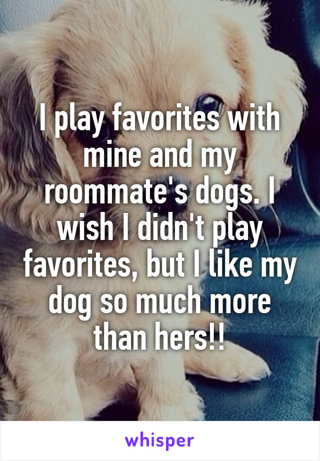 I play favorites with mine and my roommate's dogs. I wish I didn't play favorites, but I like my dog so much more than hers!!