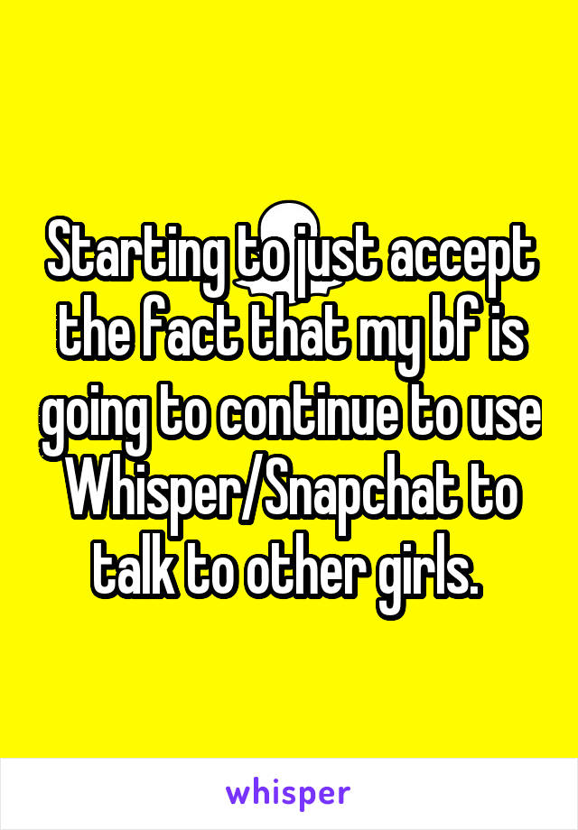 Starting to just accept the fact that my bf is going to continue to use Whisper/Snapchat to talk to other girls.