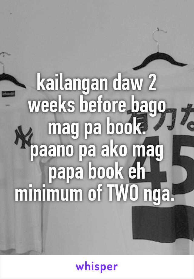 kailangan daw 2 weeks before bago mag pa book. paano pa ako mag papa book eh minimum of TWO nga.