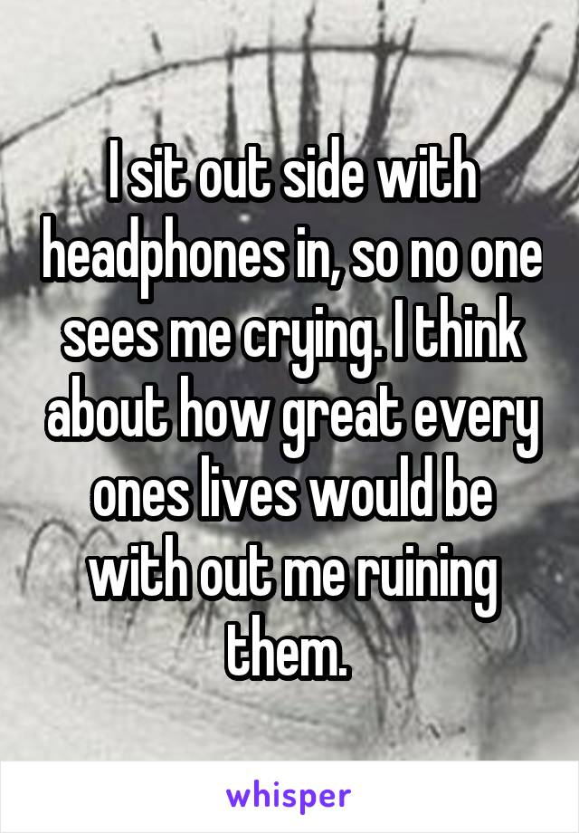 I sit out side with headphones in, so no one sees me crying. I think about how great every ones lives would be with out me ruining them.