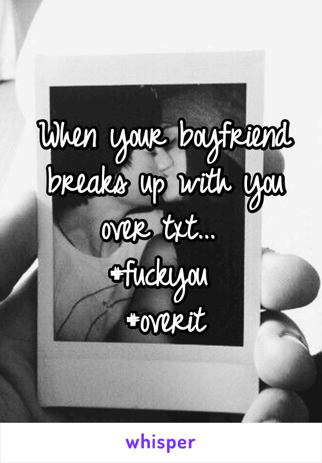 When your boyfriend breaks up with you over txt...  #fuckyou  #overit