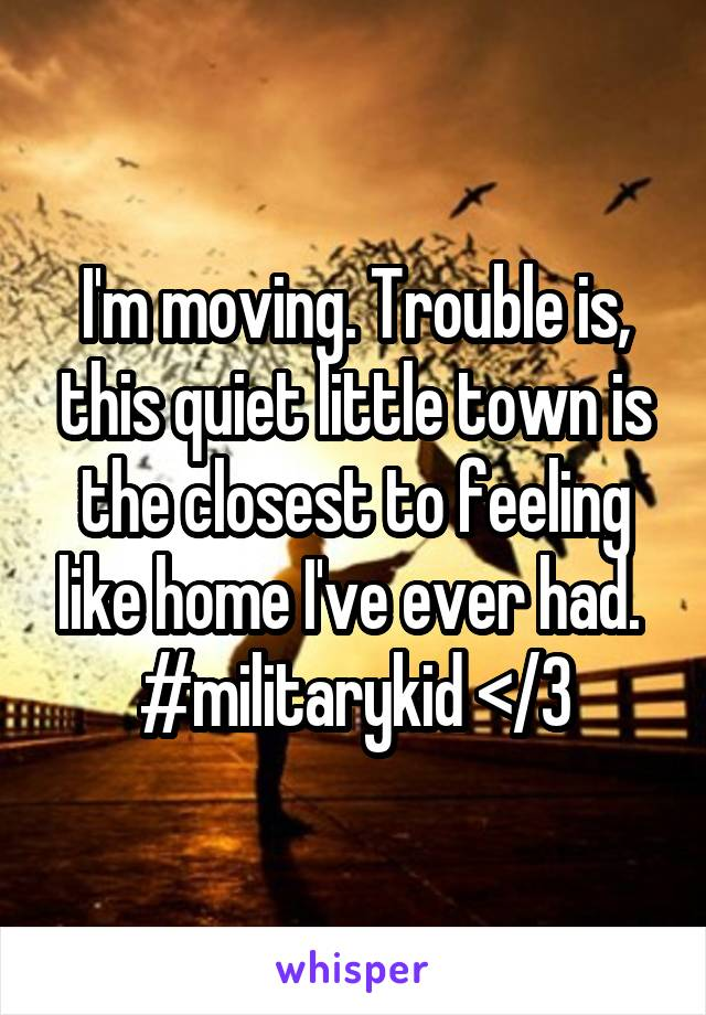 I'm moving. Trouble is, this quiet little town is the closest to feeling like home I've ever had.  #militarykid </3