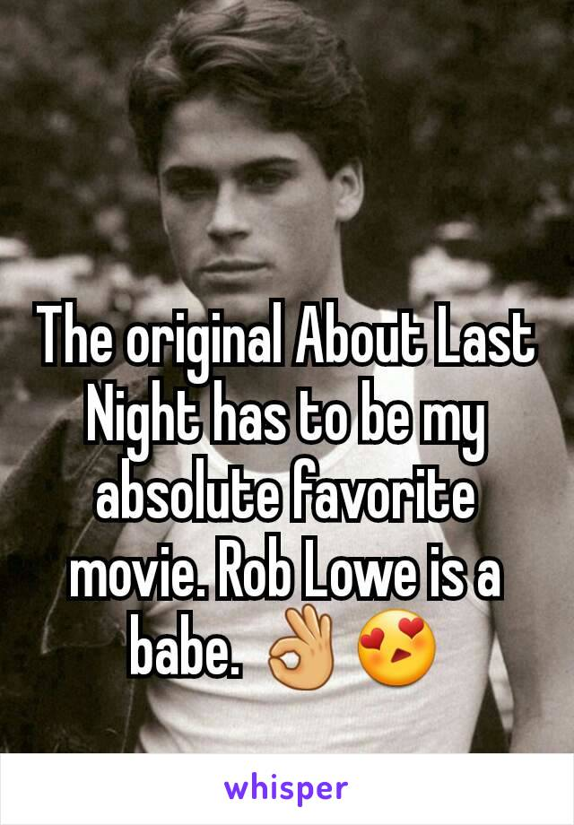 The original About Last Night has to be my absolute favorite movie. Rob Lowe is a babe. 👌😍
