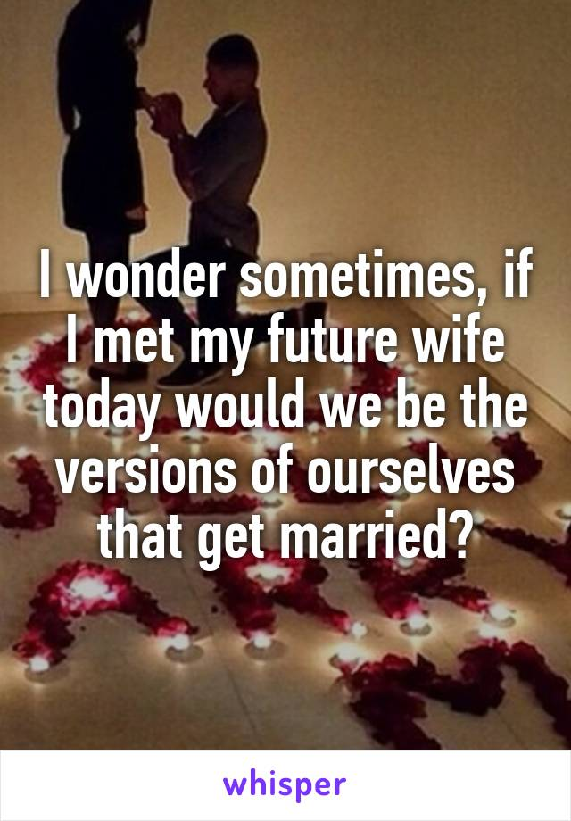 I wonder sometimes, if I met my future wife today would we be the versions of ourselves that get married?