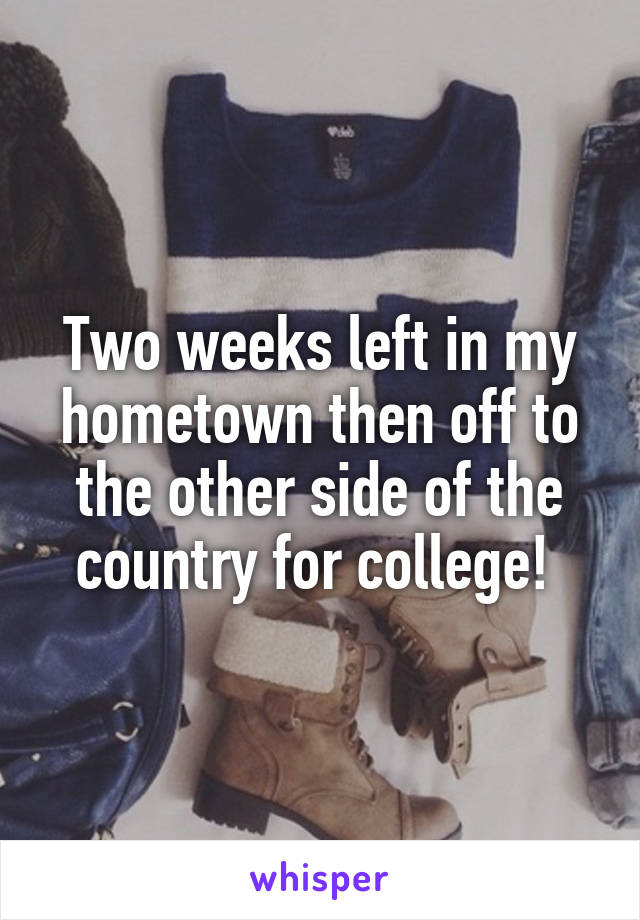 Two weeks left in my hometown then off to the other side of the country for college!