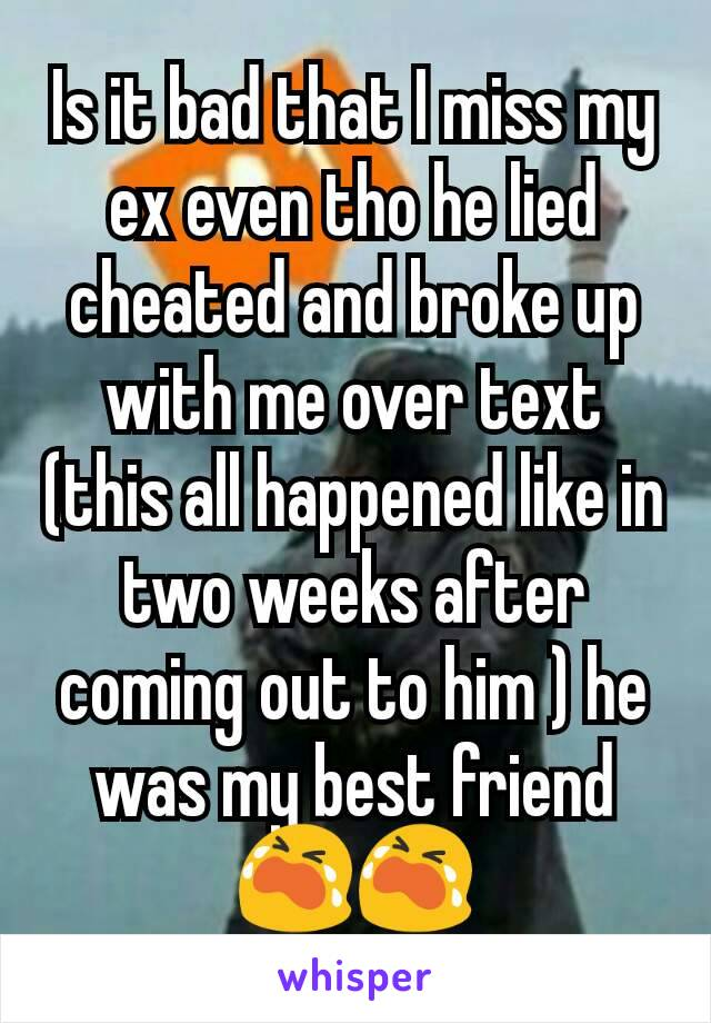 Is it bad that I miss my ex even tho he lied cheated and broke up with me over text (this all happened like in two weeks after coming out to him ) he was my best friend😭😭