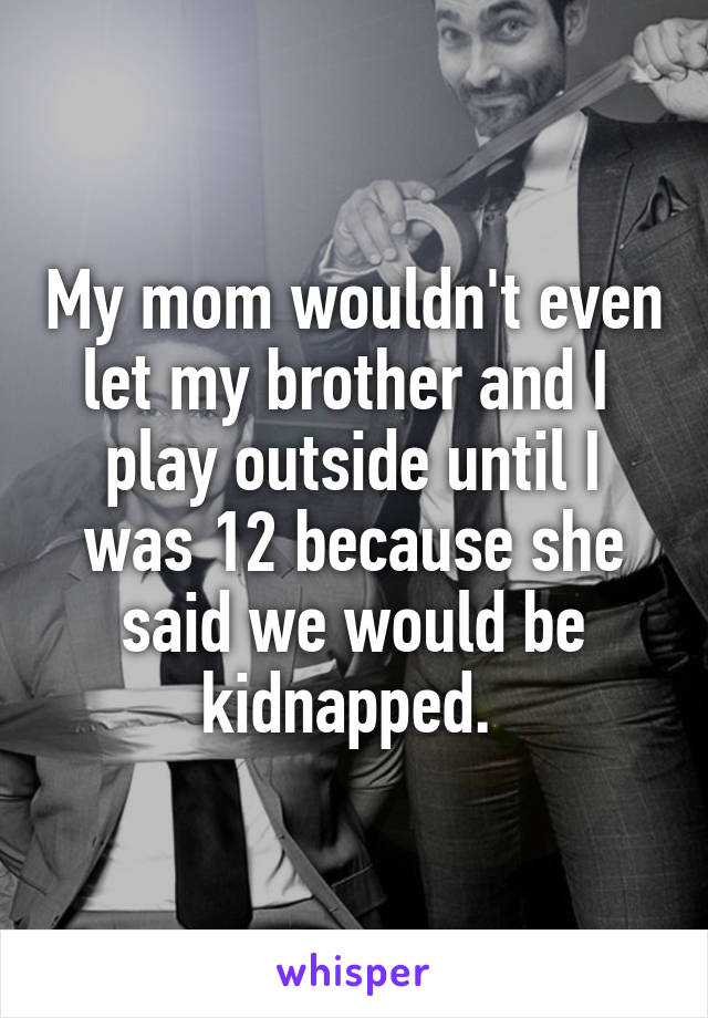 My mom wouldn't even let my brother and I  play outside until I was 12 because she said we would be kidnapped.