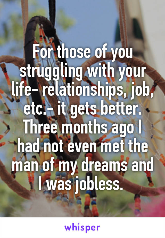 For those of you struggling with your life- relationships, job, etc.- it gets better. Three months ago I had not even met the man of my dreams and I was jobless.