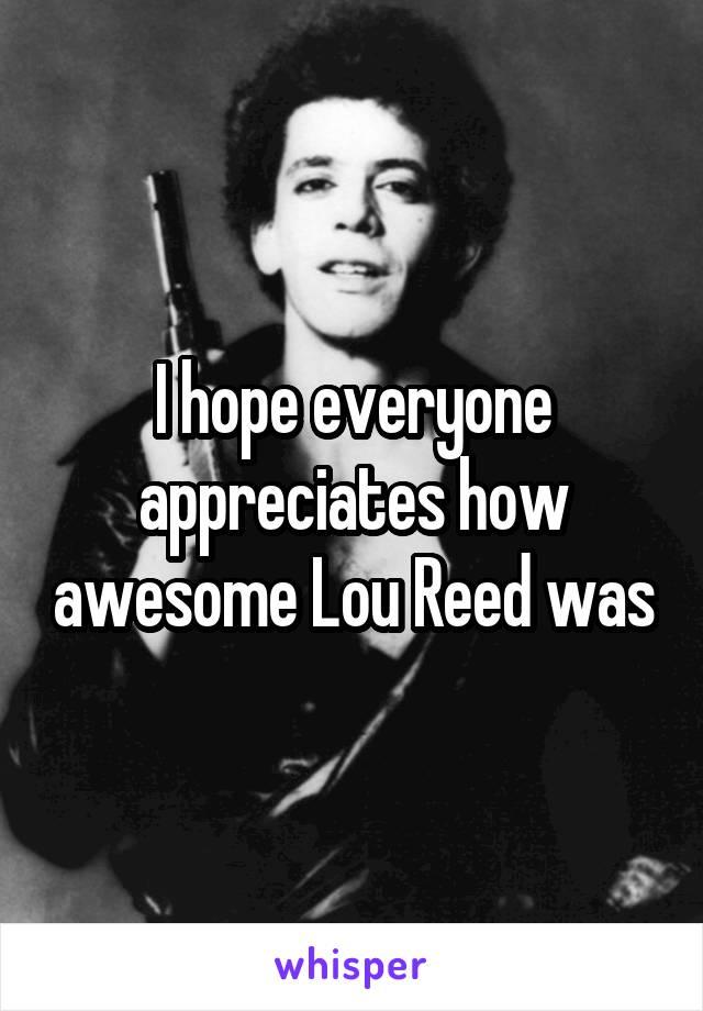 I hope everyone appreciates how awesome Lou Reed was