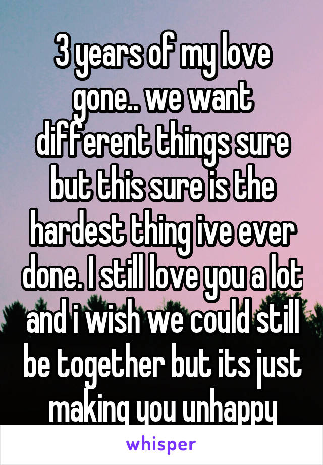 3 years of my love gone.. we want different things sure but this sure is the hardest thing ive ever done. I still love you a lot and i wish we could still be together but its just making you unhappy