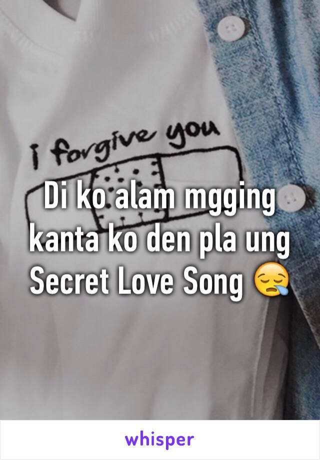 Di ko alam mgging kanta ko den pla ung Secret Love Song 😪