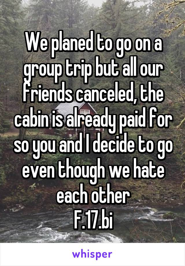 We planed to go on a group trip but all our friends canceled, the cabin is already paid for so you and I decide to go even though we hate each other F.17.bi