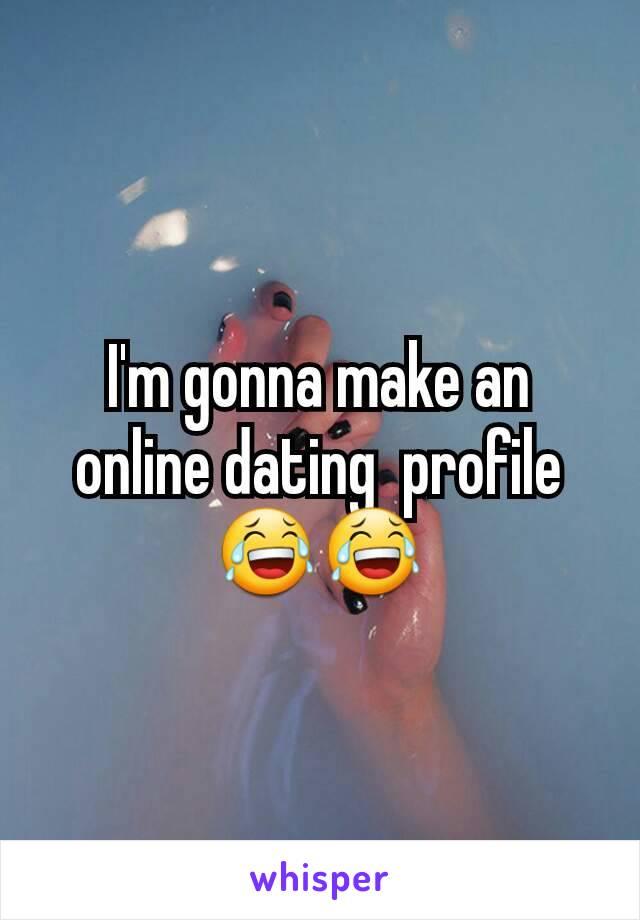 I'm gonna make an online dating  profile😂😂